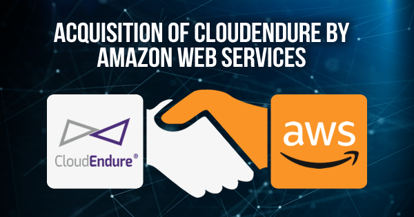 Acquisition of CloudEndure by Amazon Web Services is