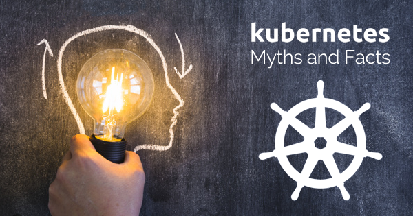 Kubernetes Myths and Facts