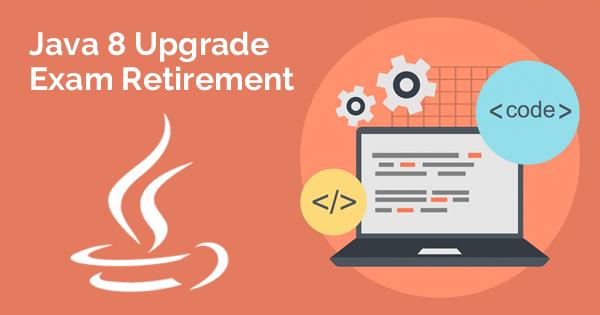 Java 8 Upgrade Exam Retirement