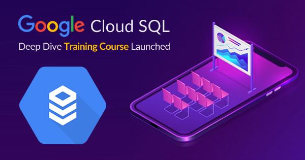 Google Cloud SQL - Deep Dive Training Course