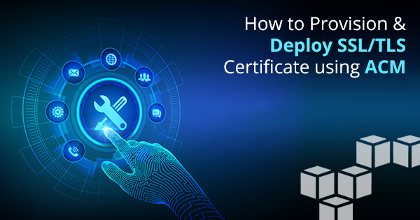 Provision and Deploy SSL/TLS Certificates Using ACM