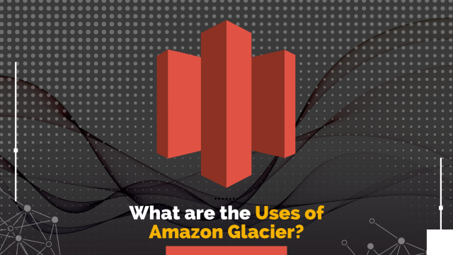 What Are The Uses Of Amazon Glacier?
