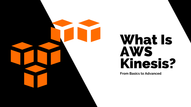 What is AWS Kinesis - From Basics to Advanced