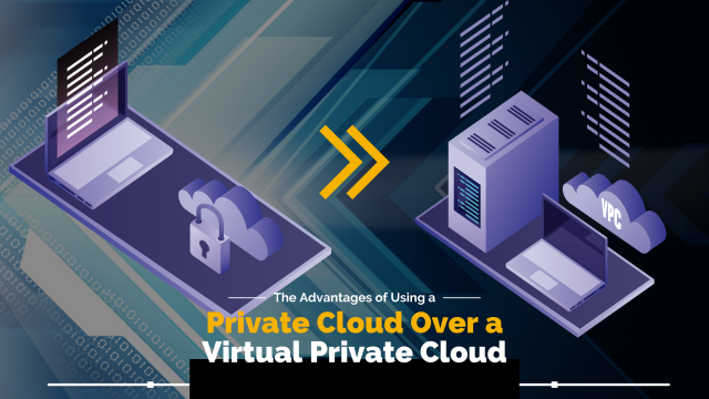 The Advantages of Using a Private Cloud Over a Virtual Private Cloud (VPC)