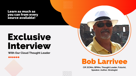 Exclusive Interview With Our Cloud Thought Leader Bob Larrivee