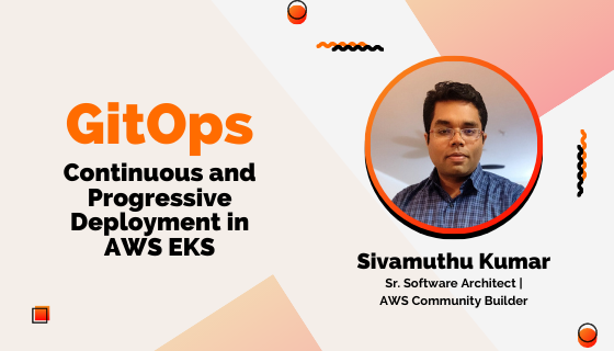GitOps: Continuous and Progressive Deployment in AWS EKS - Sivamuthu Kumar