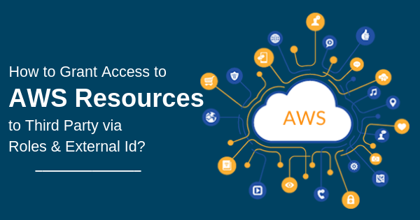 How to Grant Access to AWS Resources to Third Party via Roles & External Id